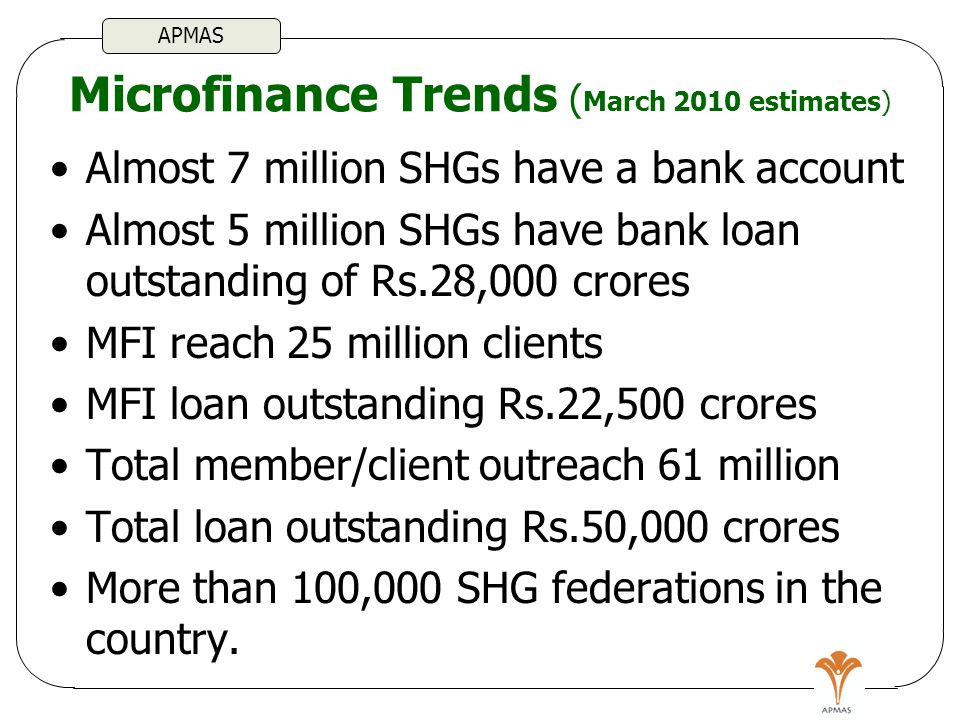 Microfinance Trends ( March 2010 estimates) Almost 7 million SHGs have a bank account Almost 5 million SHGs have bank loan outstanding of Rs.28,000 crores MFI reach 25 million clients MFI loan outstanding Rs.22,500 crores Total member/client outreach 61 million Total loan outstanding Rs.50,000 crores More than 100,000 SHG federations in the country.