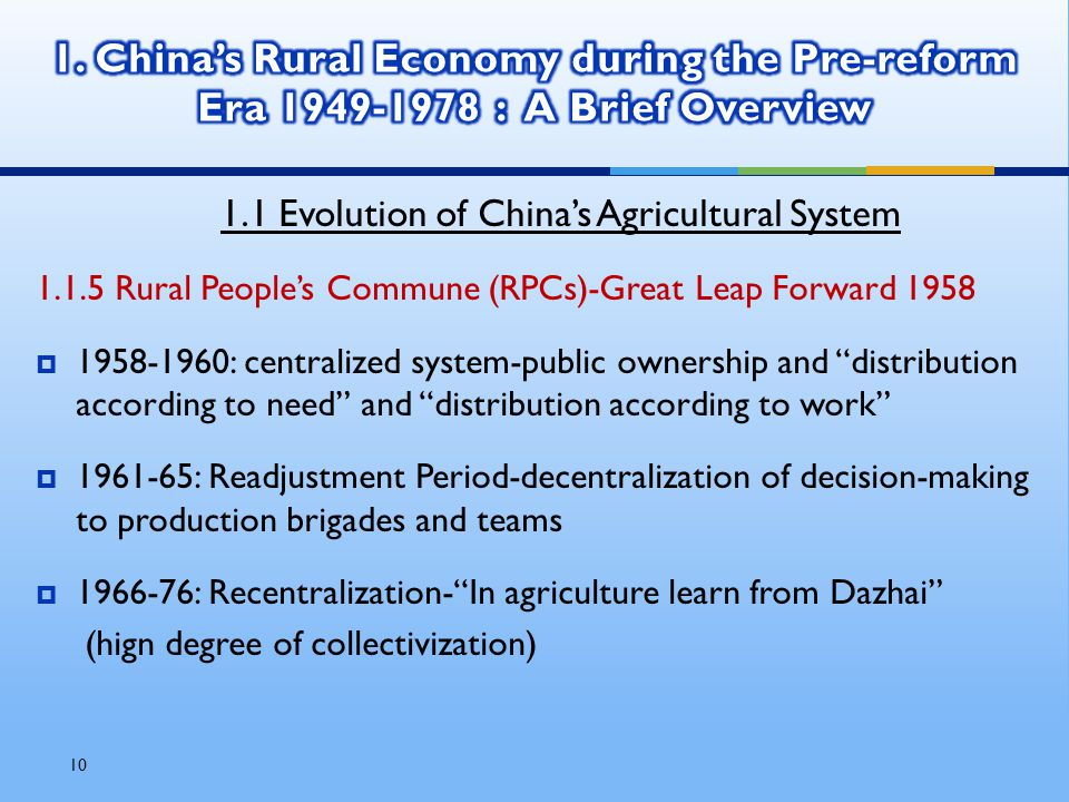 10 1.1 Evolution of China's Agricultural System 1.1.5 Rural People's Commune (RPCs)-Great Leap Forward 1958  1958-1960: centralized system-public ownership and distribution according to need and distribution according to work  1961-65: Readjustment Period-decentralization of decision-making to production brigades and teams  1966-76: Recentralization- In agriculture learn from Dazhai (hign degree of collectivization)