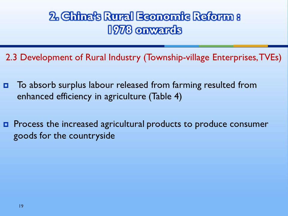 19 2.3 Development of Rural Industry (Township-village Enterprises, TVEs)  To absorb surplus labour released from farming resulted from enhanced efficiency in agriculture (Table 4)  Process the increased agricultural products to produce consumer goods for the countryside