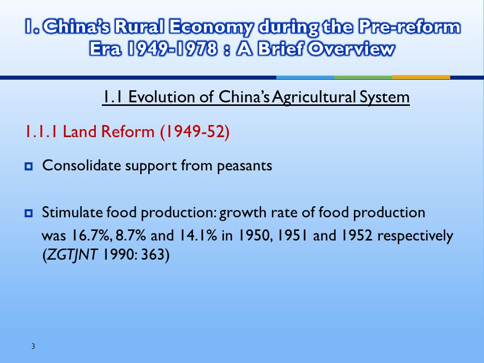 3 1.1 Evolution of China's Agricultural System 1.1.1 Land Reform (1949-52)  Consolidate support from peasants  Stimulate food production: growth rate of food production was 16.7%, 8.7% and 14.1% in 1950, 1951 and 1952 respectively (ZGTJNT 1990: 363)