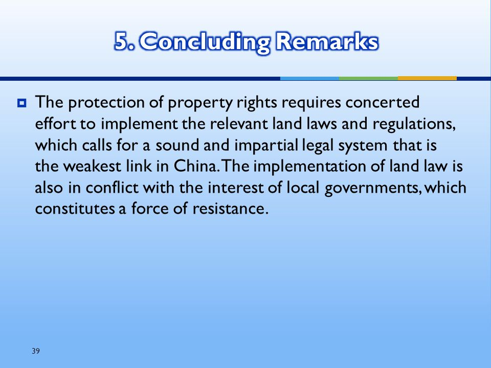 39  The protection of property rights requires concerted effort to implement the relevant land laws and regulations, which calls for a sound and impartial legal system that is the weakest link in China.