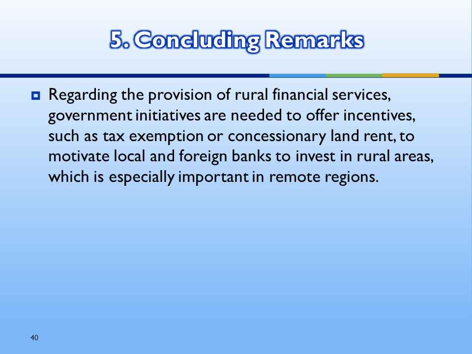 40  Regarding the provision of rural financial services, government initiatives are needed to offer incentives, such as tax exemption or concessionary land rent, to motivate local and foreign banks to invest in rural areas, which is especially important in remote regions.