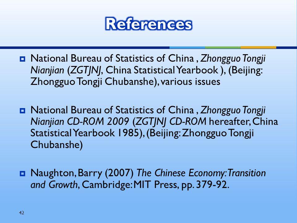 42  National Bureau of Statistics of China, Zhongguo Tongji Nianjian (ZGTJNJ, China Statistical Yearbook ), (Beijing: Zhongguo Tongji Chubanshe), various issues  National Bureau of Statistics of China, Zhongguo Tongji Nianjian CD-ROM 2009 (ZGTJNJ CD-ROM hereafter, China Statistical Yearbook 1985), (Beijing: Zhongguo Tongji Chubanshe)  Naughton, Barry (2007) The Chinese Economy: Transition and Growth, Cambridge: MIT Press, pp.