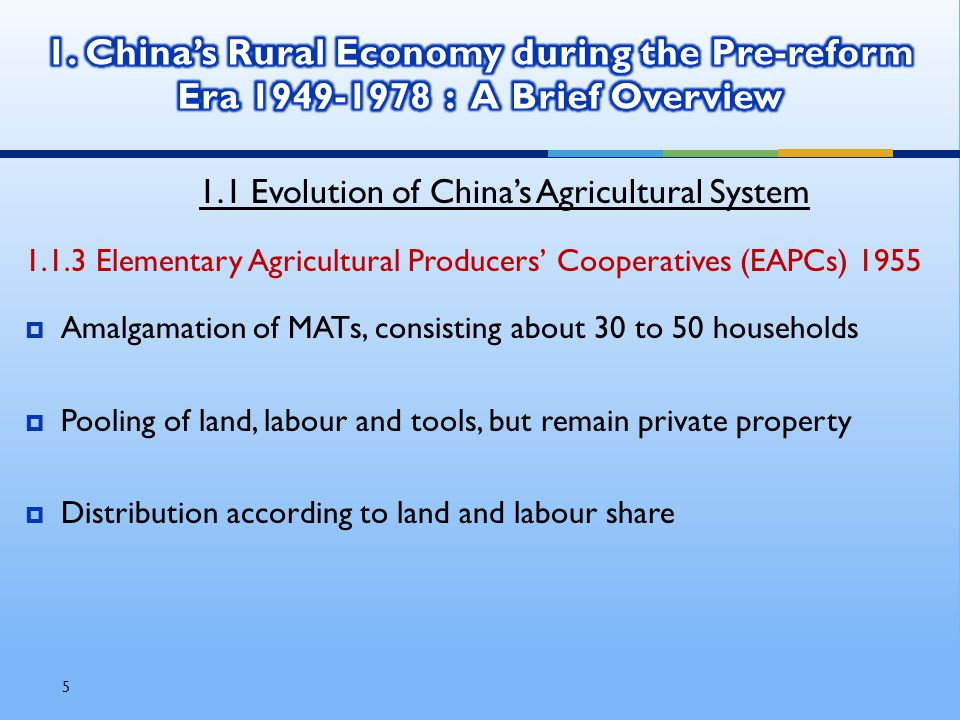 5 1.1 Evolution of China's Agricultural System 1.1.3 Elementary Agricultural Producers' Cooperatives (EAPCs) 1955  Amalgamation of MATs, consisting about 30 to 50 households  Pooling of land, labour and tools, but remain private property  Distribution according to land and labour share