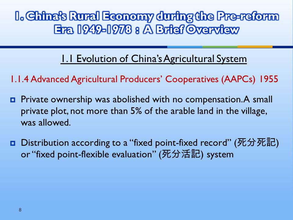 8 1.1 Evolution of China's Agricultural System 1.1.4 Advanced Agricultural Producers' Cooperatives (AAPCs) 1955  Private ownership was abolished with no compensation.