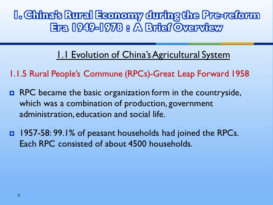 9 1.1 Evolution of China's Agricultural System 1.1.5 Rural People's Commune (RPCs)-Great Leap Forward 1958  RPC became the basic organization form in the countryside, which was a combination of production, government administration, education and social life.