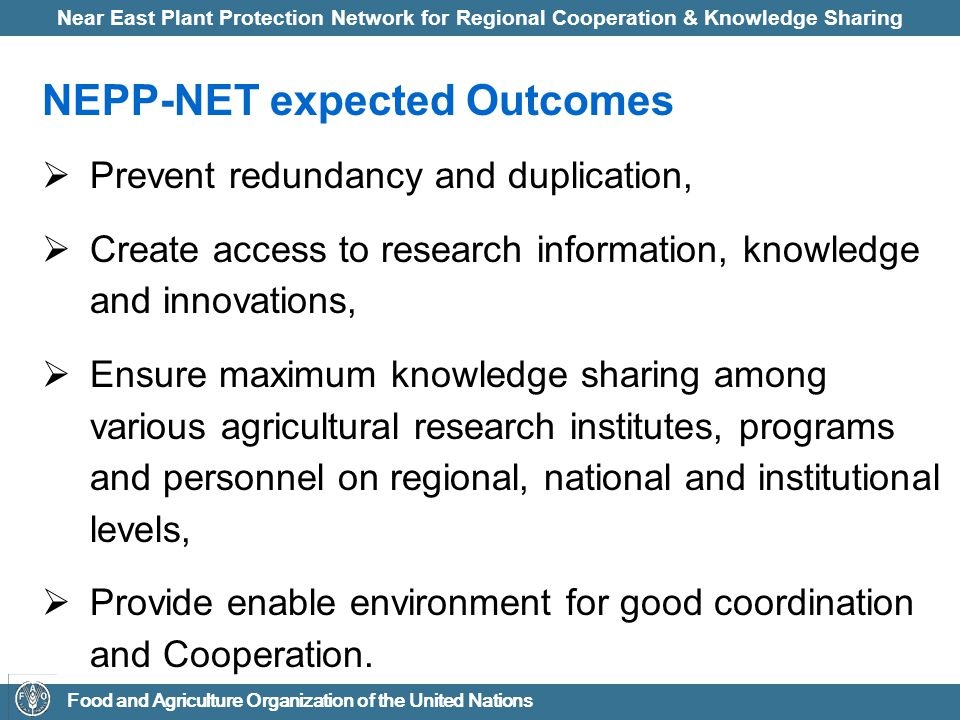 Near East Plant Protection Network for Regional Cooperation & Knowledge Sharing Food and Agriculture Organization of the United Nations NEPP-NET expected Outcomes  Prevent redundancy and duplication,  Create access to research information, knowledge and innovations,  Ensure maximum knowledge sharing among various agricultural research institutes, programs and personnel on regional, national and institutional levels,  Provide enable environment for good coordination and Cooperation.