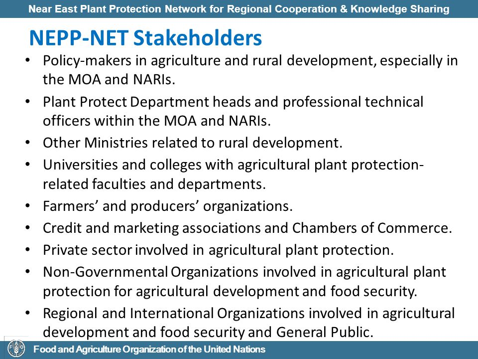 Near East Plant Protection Network for Regional Cooperation & Knowledge Sharing Food and Agriculture Organization of the United Nations NEPP-NET Stakeholders Policy-makers in agriculture and rural development, especially in the MOA and NARIs.