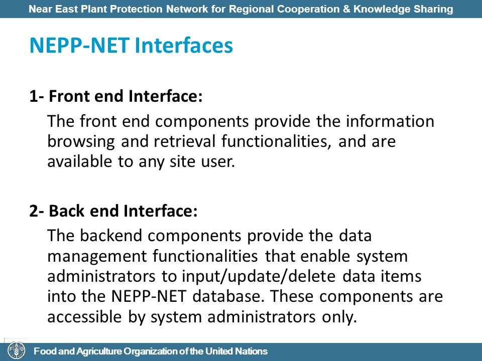 Near East Plant Protection Network for Regional Cooperation & Knowledge Sharing Food and Agriculture Organization of the United Nations NEPP-NET Interfaces 1- Front end Interface: The front end components provide the information browsing and retrieval functionalities, and are available to any site user.