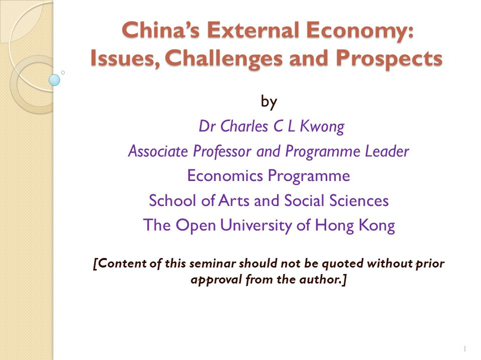 1 China's External Economy: Issues, Challenges and Prospects by Dr Charles C L Kwong Associate Professor and Programme Leader Economics Programme School of Arts and Social Sciences The Open University of Hong Kong [Content of this seminar should not be quoted without prior approval from the author.]