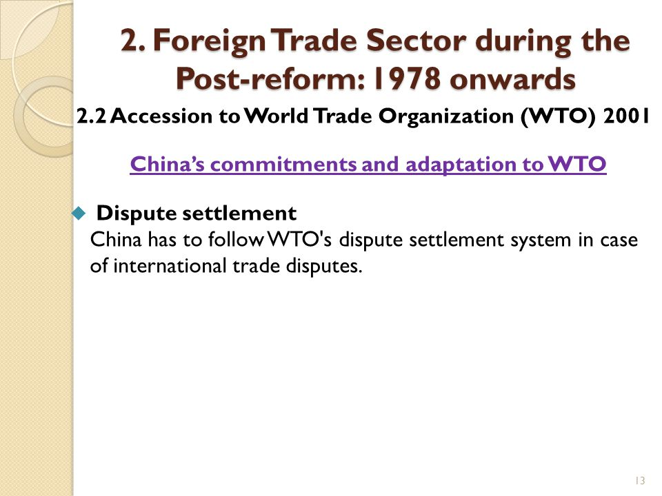 13 2. Foreign Trade Sector during the Post-reform: 1978 onwards 2.2 Accession to World Trade Organization (WTO) 2001 China's commitments and adaptatio