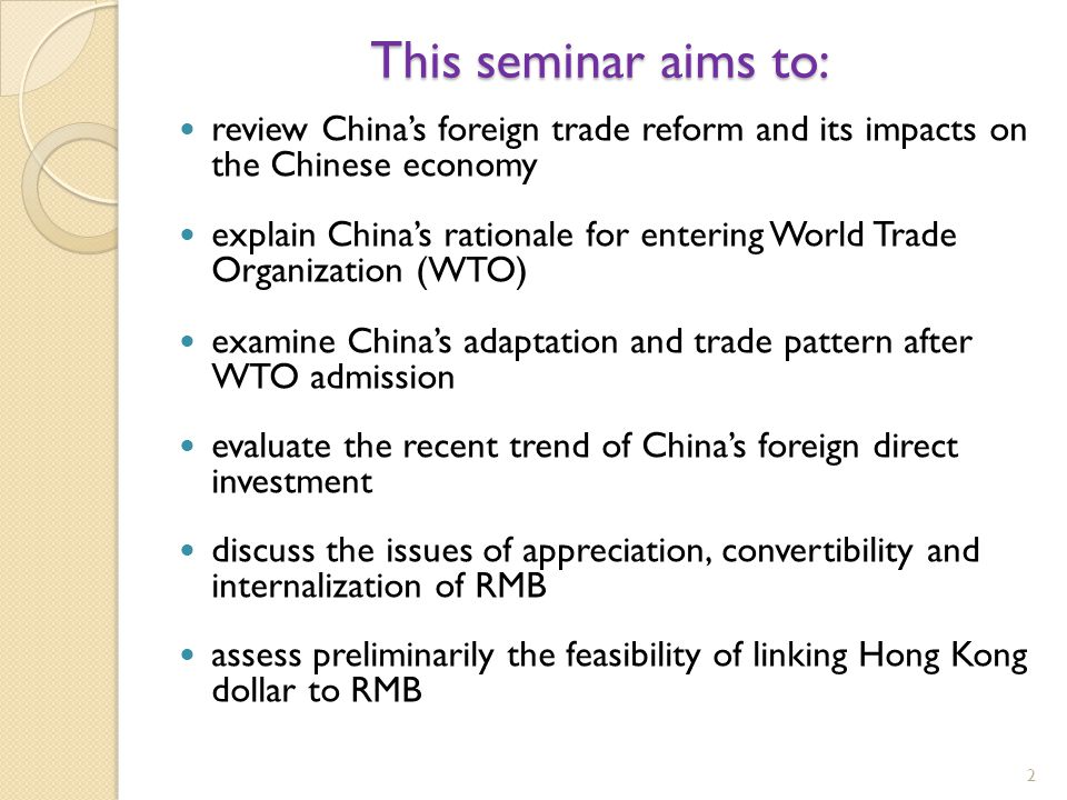 2 This seminar aims to: review China's foreign trade reform and its impacts on the Chinese economy explain China's rationale for entering World Trade Organization (WTO) examine China's adaptation and trade pattern after WTO admission evaluate the recent trend of China's foreign direct investment discuss the issues of appreciation, convertibility and internalization of RMB assess preliminarily the feasibility of linking Hong Kong dollar to RMB