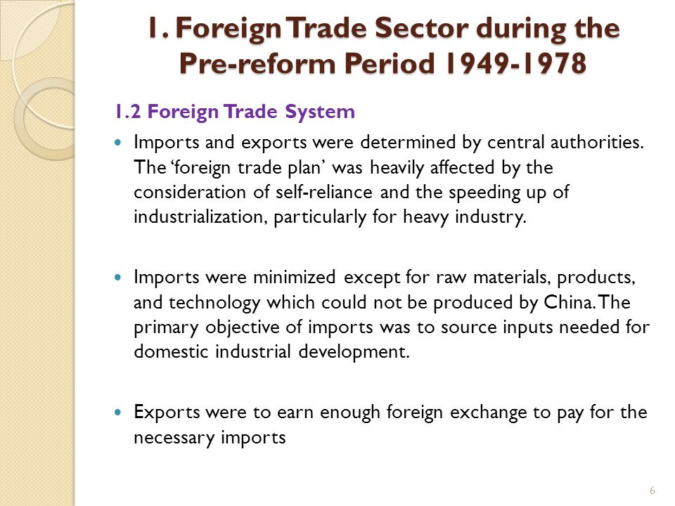 6 1. Foreign Trade Sector during the Pre-reform Period 1949-1978 1.2 Foreign Trade System Imports and exports were determined by central authorities.