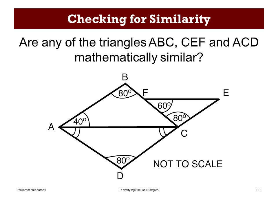 Identifying Similar TrianglesProjector Resources Working Together P-3 Take turns to: 1.Select a diagram, and decide whether or not the two triangles are similar, not similar, or 'it cannot be determined'.