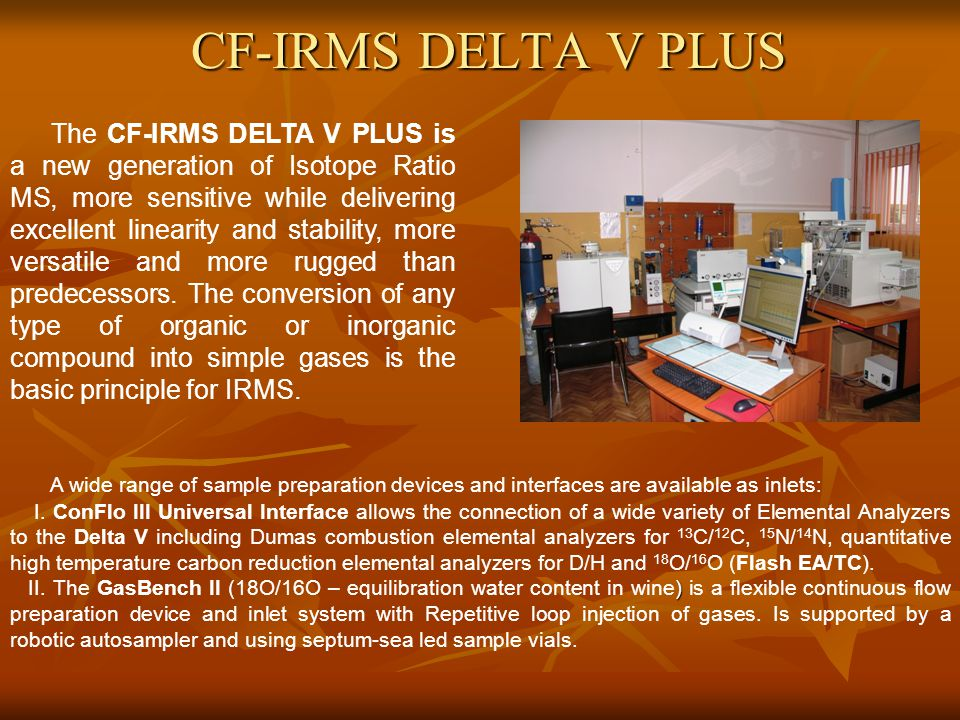 CF-IRMS DELTA V PLUS The CF-IRMS DELTA V PLUS is a new generation of Isotope Ratio MS, more sensitive while delivering excellent linearity and stability, more versatile and more rugged than predecessors.