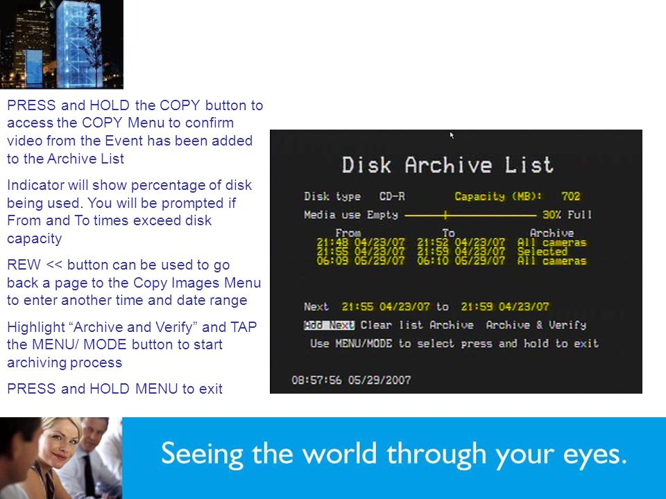 PRESS and HOLD the COPY button to access the COPY Menu to confirm video from the Event has been added to the Archive List Indicator will show percentage of disk being used.