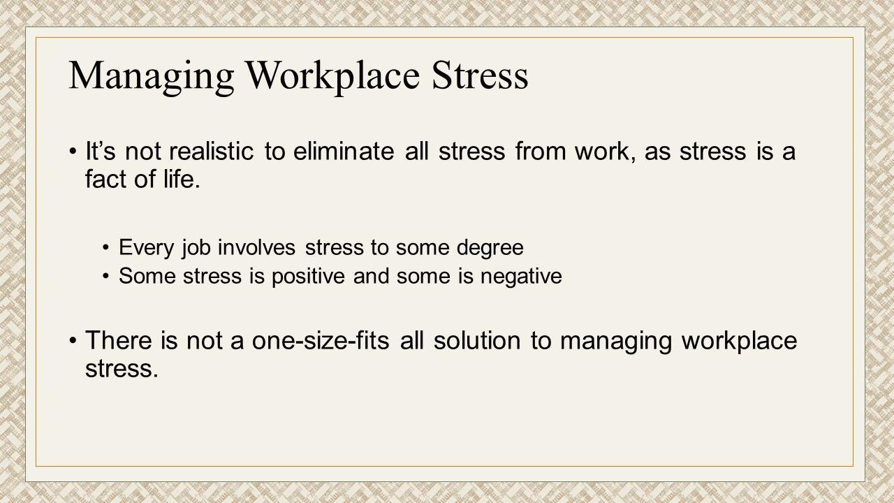 Managing Workplace Stress It's not realistic to eliminate all stress from work, as stress is a fact of life. Every job involves stress to some degree