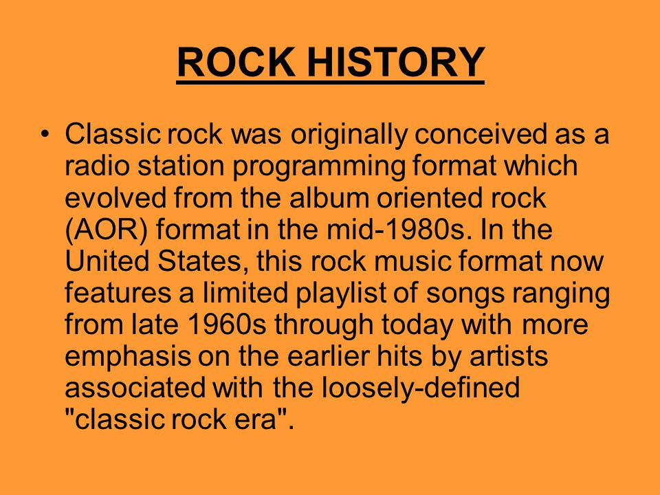 ROCK HISTORY Classic rock was originally conceived as a radio station programming format which evolved from the album oriented rock (AOR) format in the mid-1980s.