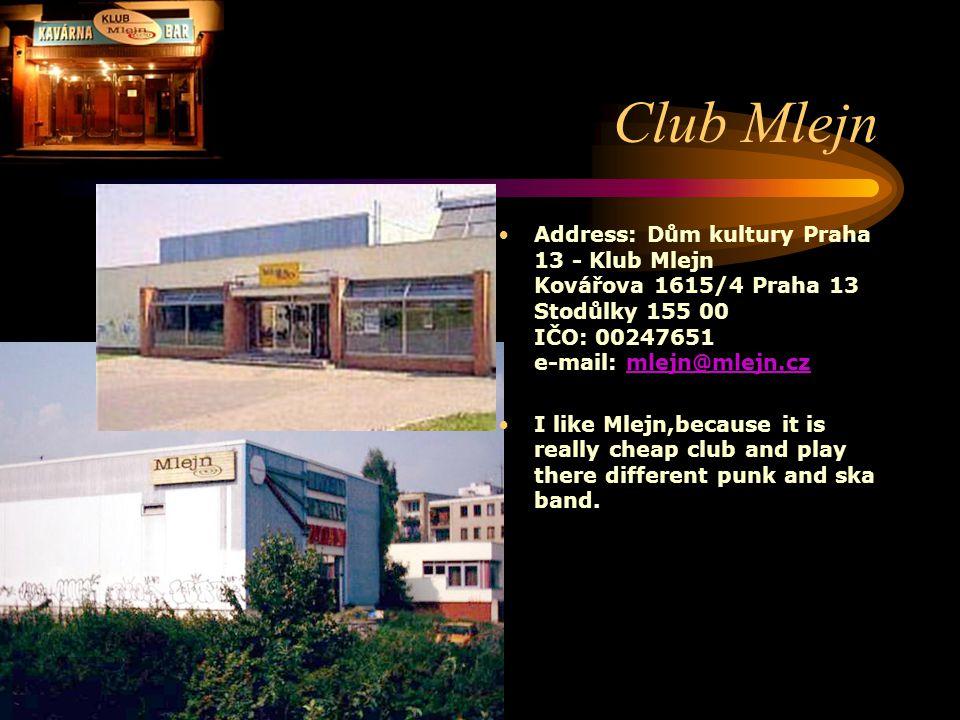 Club Mlejn Address: Dům kultury Praha 13 - Klub Mlejn Kovářova 1615/4 Praha 13 Stodůlky 155 00 IČO: 00247651 e-mail: mlejn@mlejn.czmlejn@mlejn.cz I like Mlejn,because it is really cheap club and play there different punk and ska band.