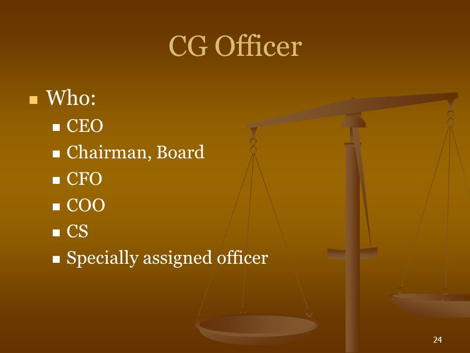 24 CG Officer Who: CEO Chairman, Board CFO COO CS Specially assigned officer