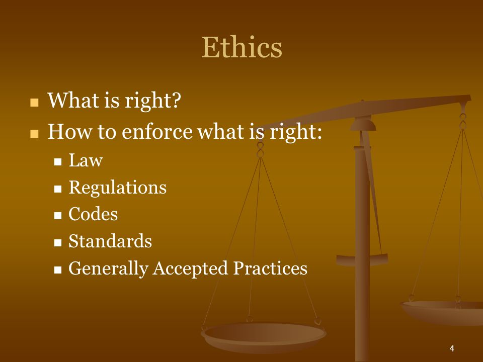 4 Ethics What is right? How to enforce what is right: Law Regulations Codes Standards Generally Accepted Practices