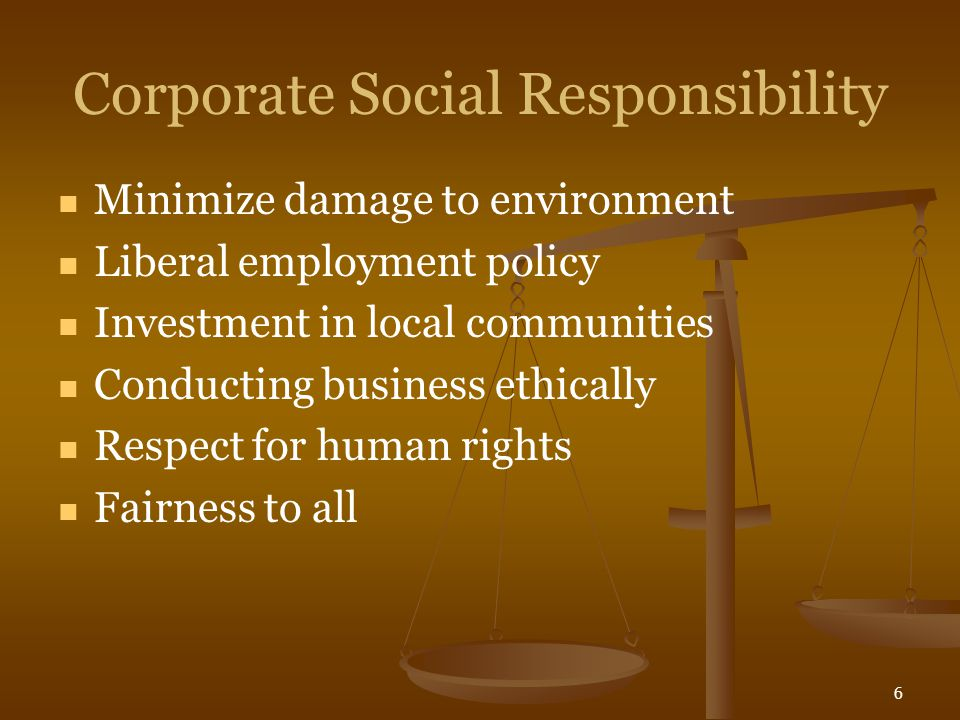 6 Corporate Social Responsibility Minimize damage to environment Liberal employment policy Investment in local communities Conducting business ethical