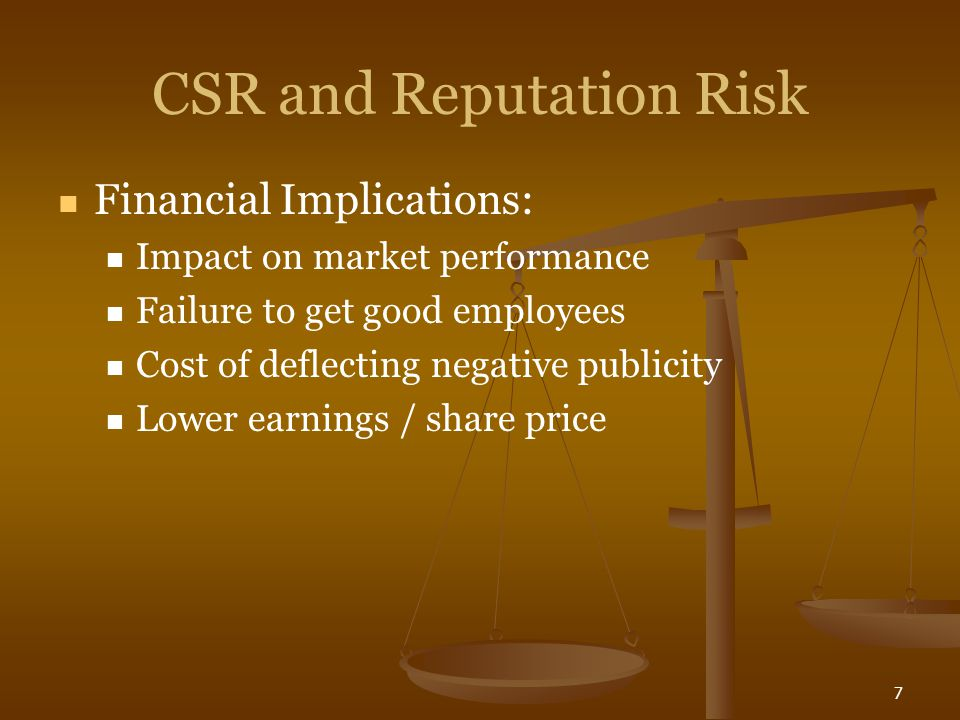 7 CSR and Reputation Risk Financial Implications: Impact on market performance Failure to get good employees Cost of deflecting negative publicity Low
