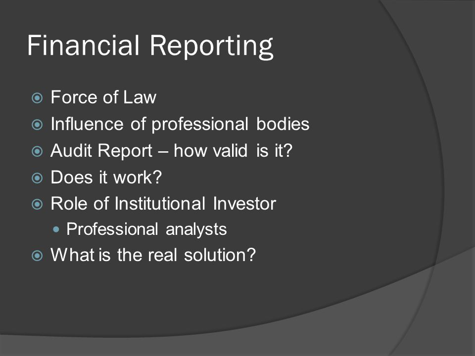 Financial Reporting  Force of Law  Influence of professional bodies  Audit Report – how valid is it?  Does it work?  Role of Institutional Invest