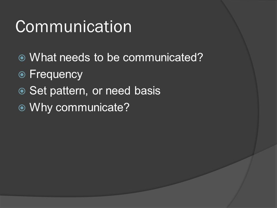 Communication  What needs to be communicated?  Frequency  Set pattern, or need basis  Why communicate?