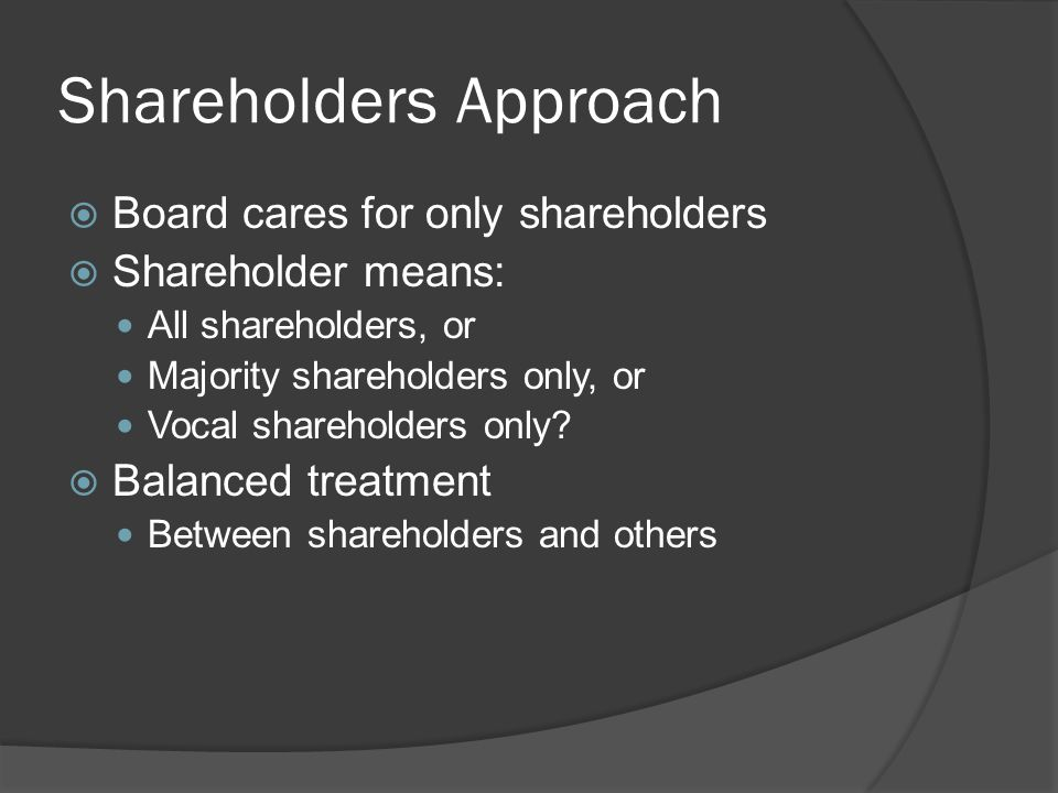 Shareholders Approach  Board cares for only shareholders  Shareholder means: All shareholders, or Majority shareholders only, or Vocal shareholders