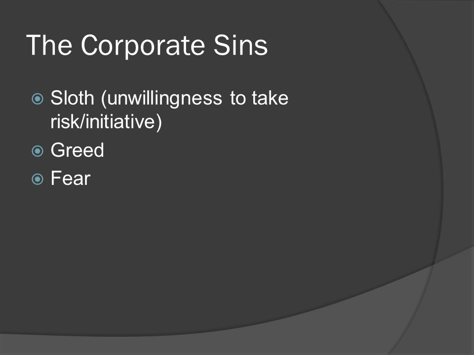 The Corporate Sins  Sloth (unwillingness to take risk/initiative)  Greed  Fear