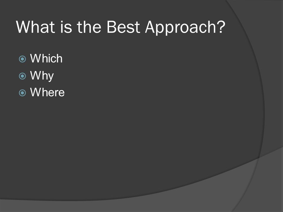 What is the Best Approach?  Which  Why  Where