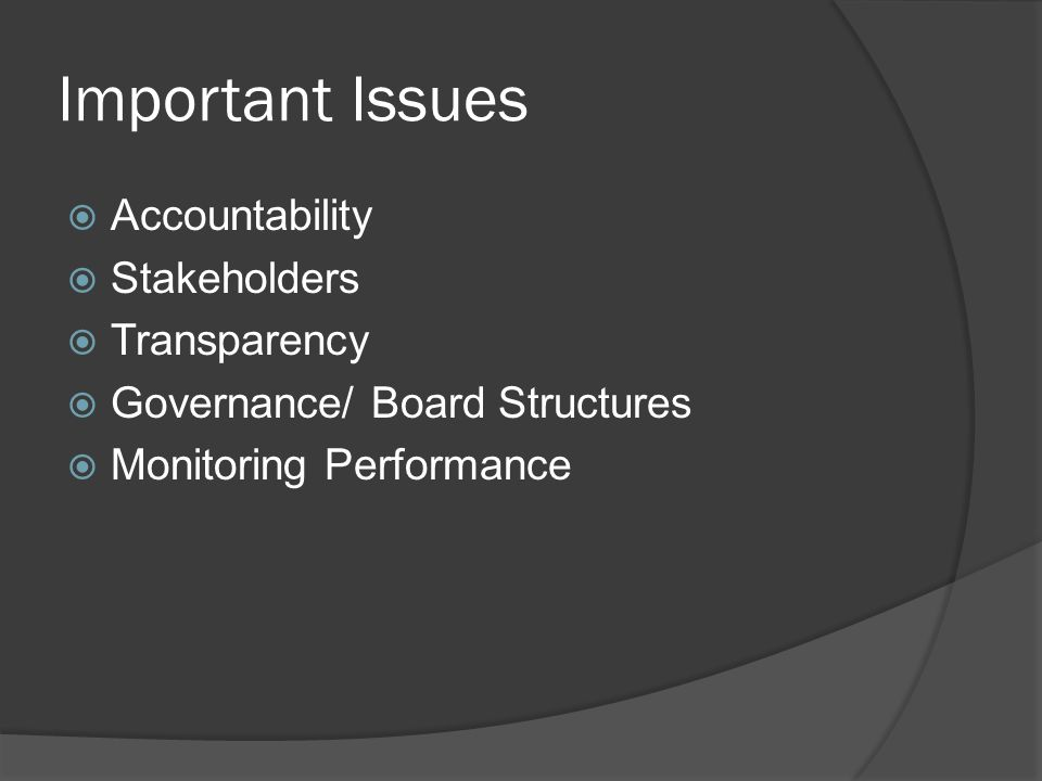 Important Issues  Accountability  Stakeholders  Transparency  Governance/ Board Structures  Monitoring Performance
