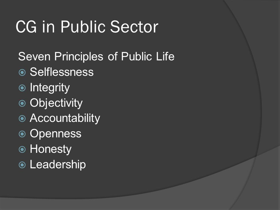 CG in Public Sector Seven Principles of Public Life  Selflessness  Integrity  Objectivity  Accountability  Openness  Honesty  Leadership