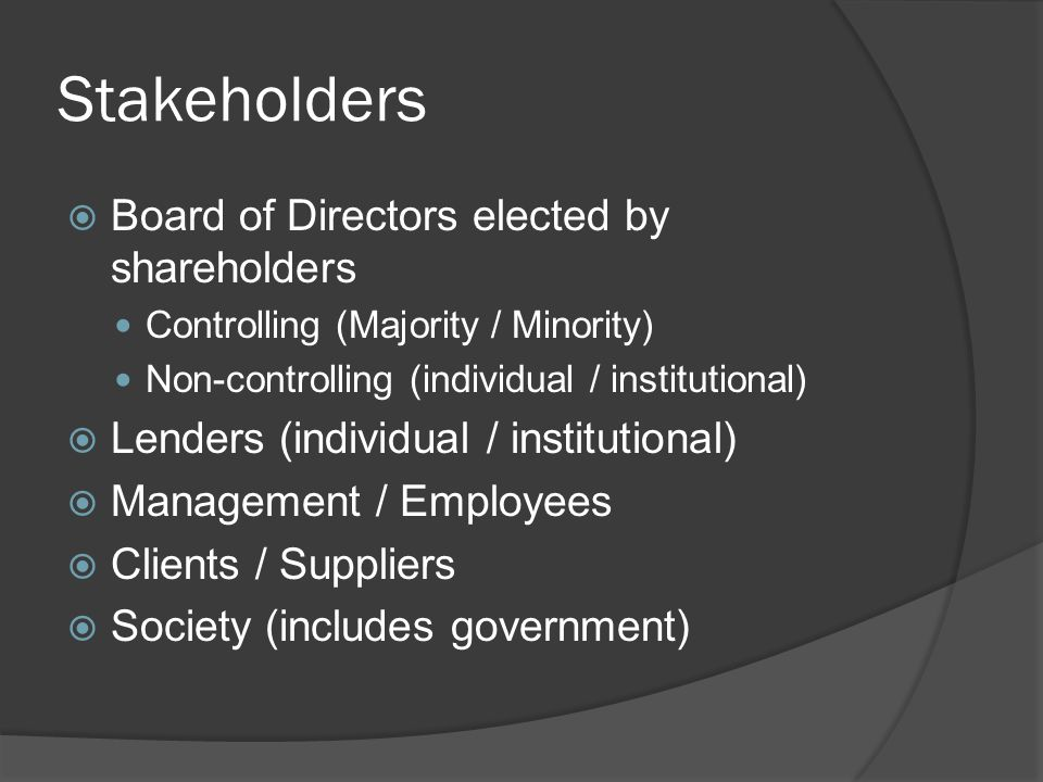 Stakeholders  Board of Directors elected by shareholders Controlling (Majority / Minority) Non-controlling (individual / institutional)  Lenders (in