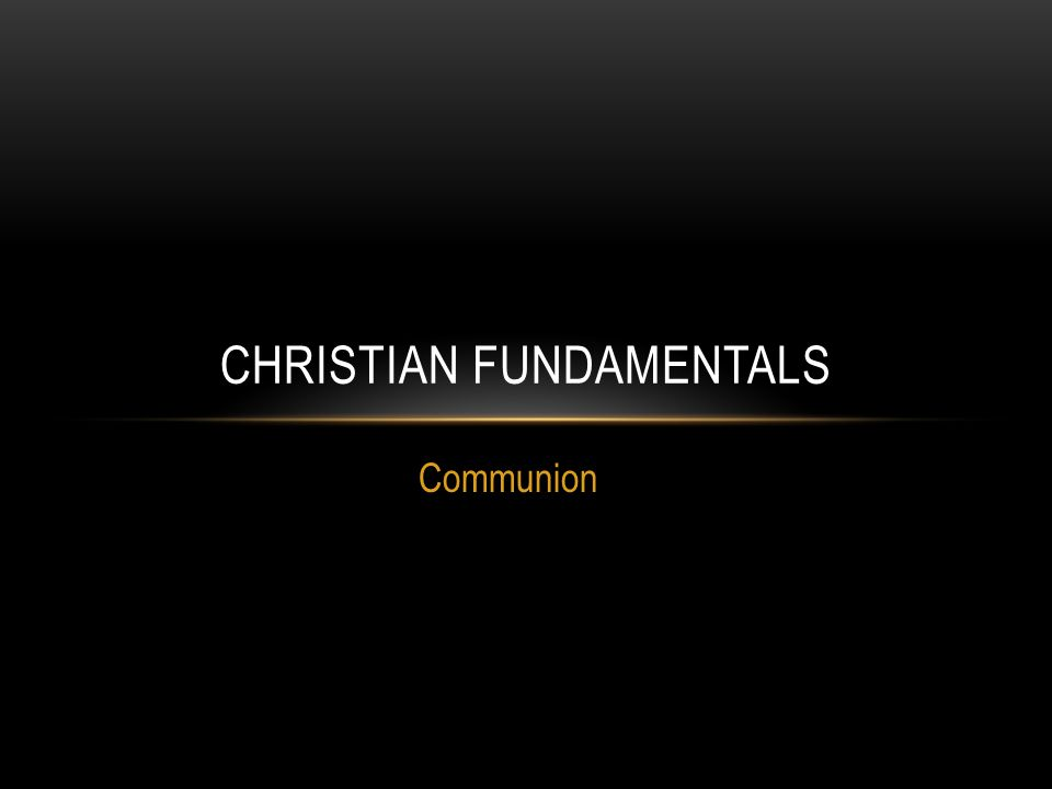 Communion CHRISTIAN FUNDAMENTALS
