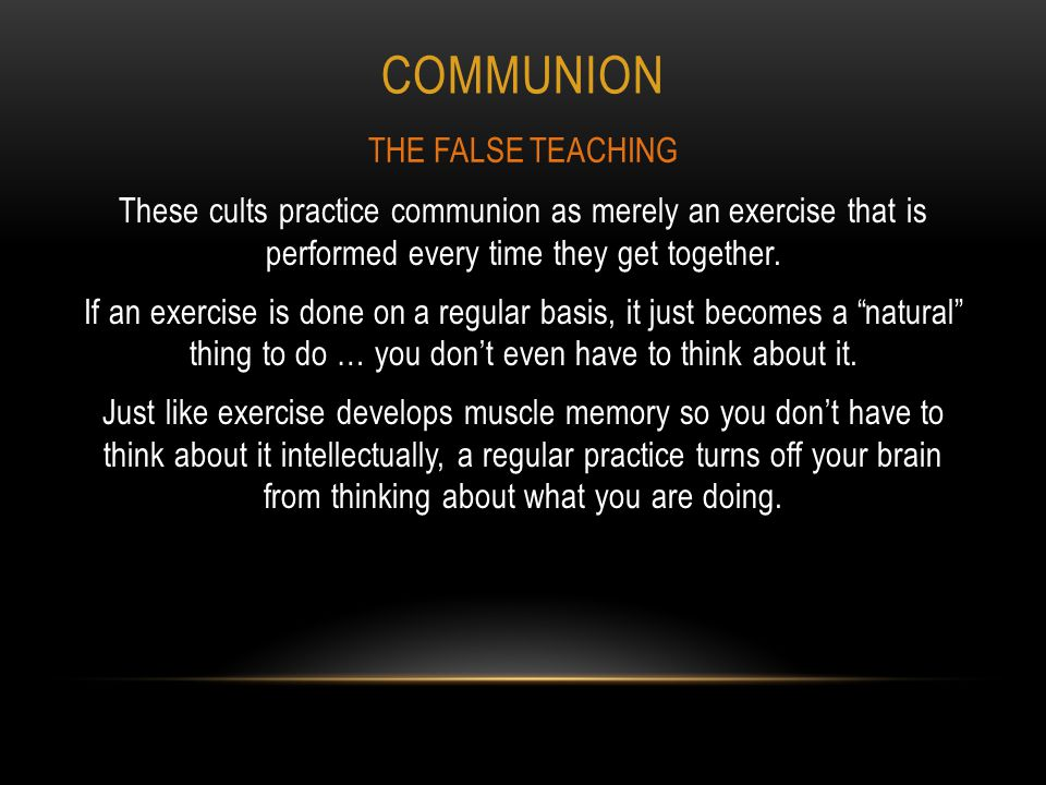 COMMUNION These cults practice communion as merely an exercise that is performed every time they get together.