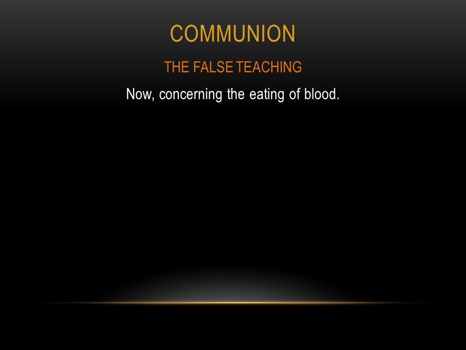 COMMUNION Now, concerning the eating of blood. THE FALSE TEACHING