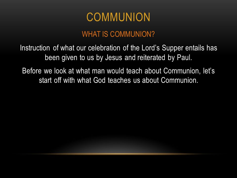 COMMUNION Instruction of what our celebration of the Lord's Supper entails has been given to us by Jesus and reiterated by Paul.