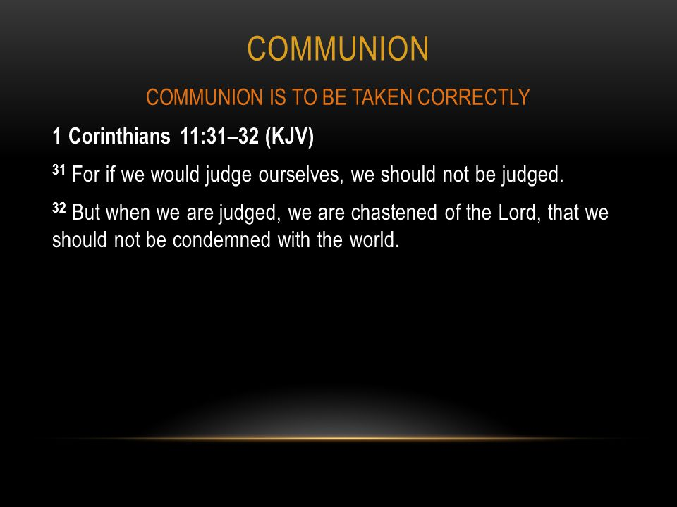 COMMUNION 1 Corinthians 11:31–32 (KJV) 31 For if we would judge ourselves, we should not be judged.
