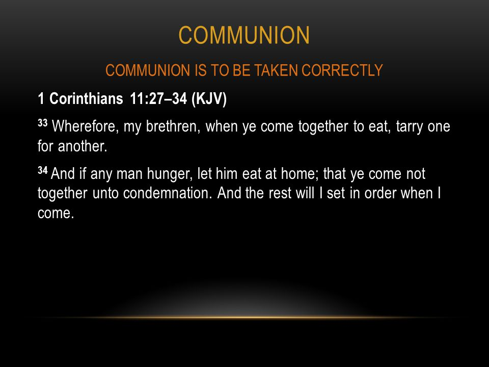 COMMUNION 1 Corinthians 11:27–34 (KJV) 33 Wherefore, my brethren, when ye come together to eat, tarry one for another.