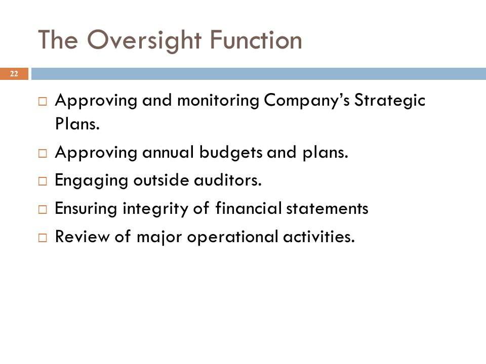 The Oversight Function 22  Approving and monitoring Company's Strategic Plans.  Approving annual budgets and plans.  Engaging outside auditors.  E