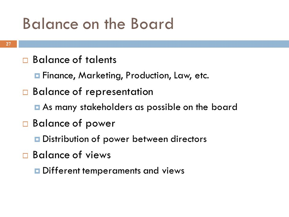 Balance on the Board 27  Balance of talents  Finance, Marketing, Production, Law, etc.  Balance of representation  As many stakeholders as possibl