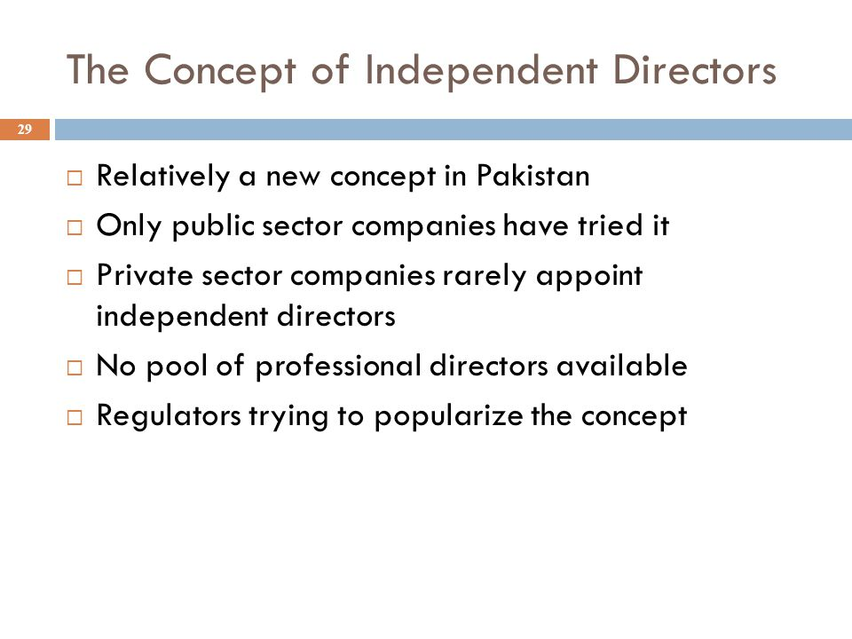 The Concept of Independent Directors 29  Relatively a new concept in Pakistan  Only public sector companies have tried it  Private sector companies