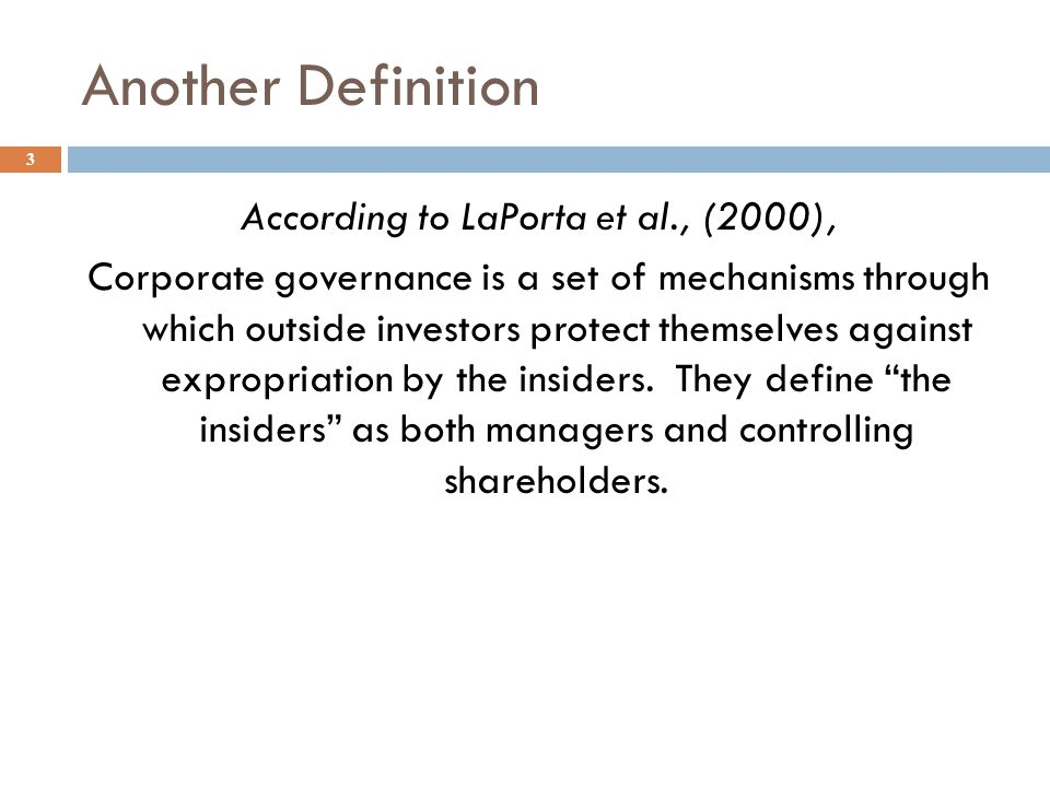 Another Definition 3 According to LaPorta et al., (2000), Corporate governance is a set of mechanisms through which outside investors protect themselv