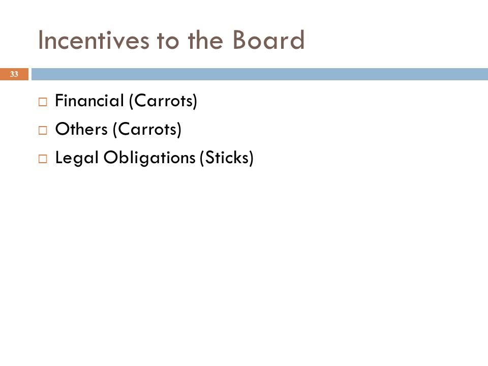 Incentives to the Board 33  Financial (Carrots)  Others (Carrots)  Legal Obligations (Sticks)