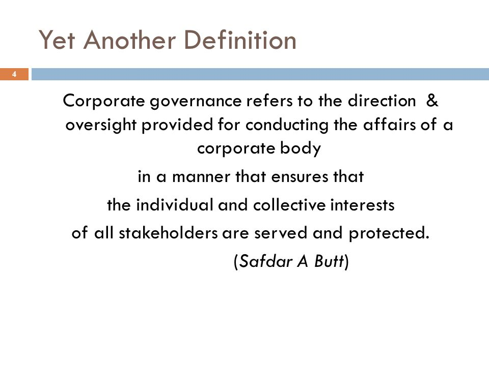 Yet Another Definition 4 Corporate governance refers to the direction & oversight provided for conducting the affairs of a corporate body in a manner