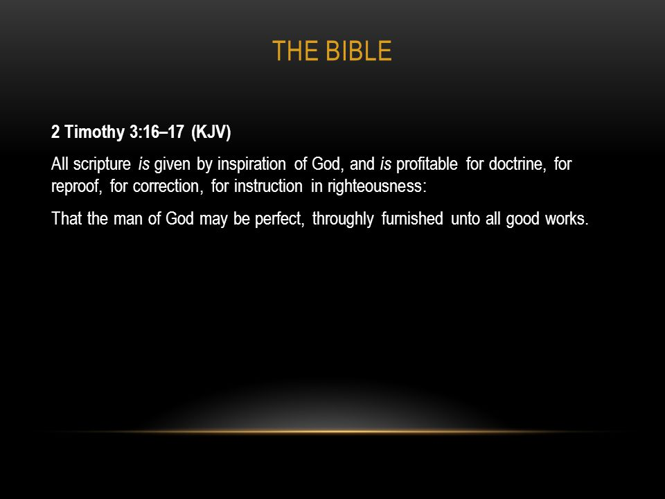 THE BIBLE 2 Timothy 3:16–17 (KJV) All scripture is given by inspiration of God, and is profitable for doctrine, for reproof, for correction, for instr