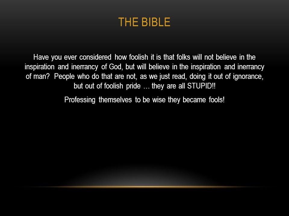 THE BIBLE Have you ever considered how foolish it is that folks will not believe in the inspiration and inerrancy of God, but will believe in the insp