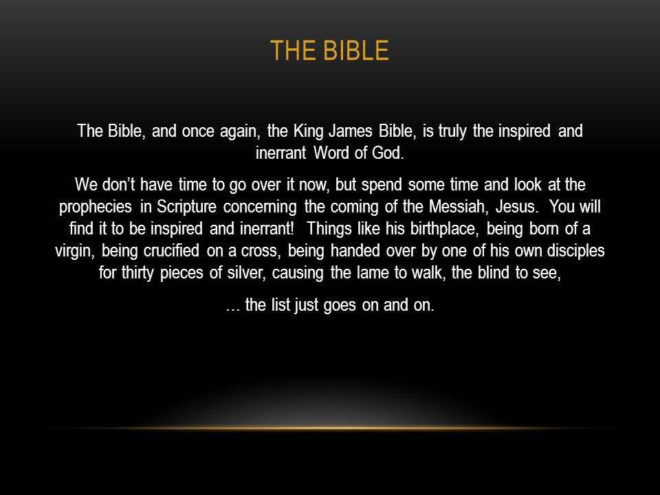 THE BIBLE The Bible, and once again, the King James Bible, is truly the inspired and inerrant Word of God. We don't have time to go over it now, but s